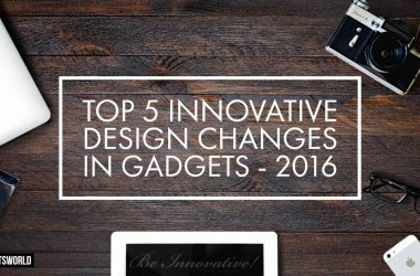 Top 5 Innovative Design Changes in Gadgets - 2016 - 2